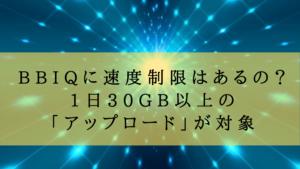 BBIQに速度制限はあるの?1日30GB以上の「アップロード」が対象
