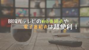 BBIQ光TVの番組表は3つのタイプがある!視聴チャンネル数も公開!
